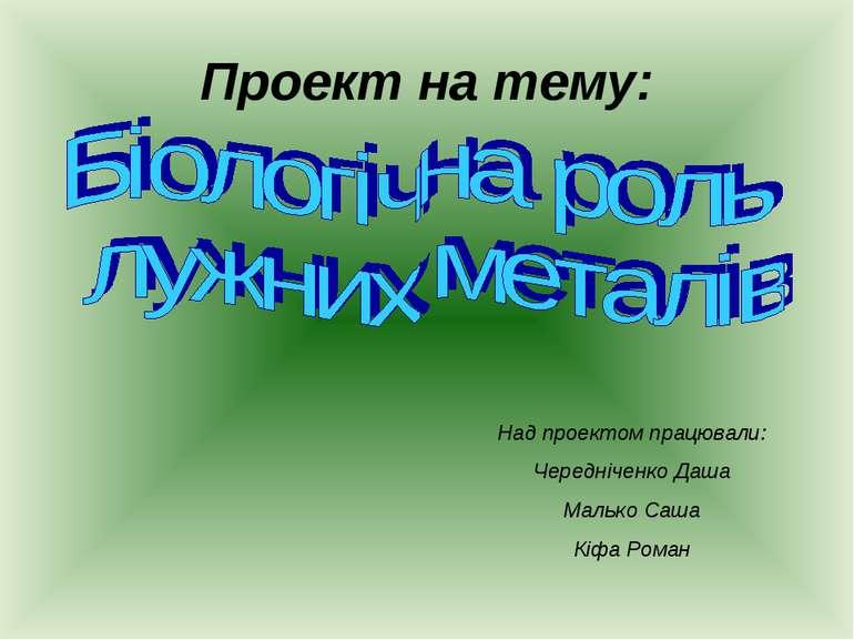 Проект на тему: Над проектом працювали: Чередніченко Даша Малько Саша Кіфа Роман