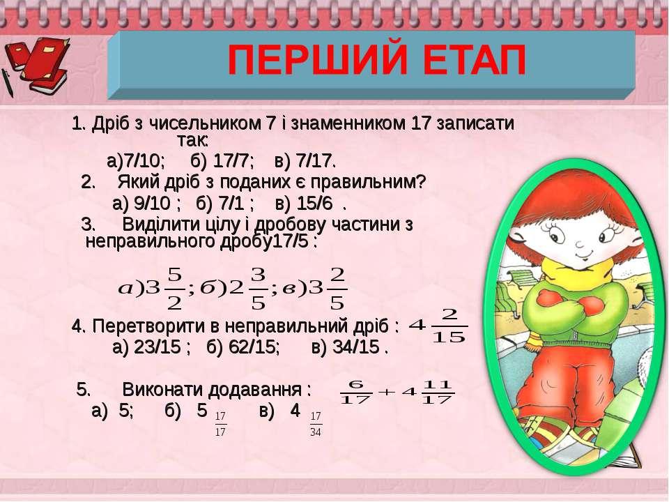 1. Дріб з чисельником 7 і знаменником 17 записати так: а)7/10; б) 17/7; в) 7/...