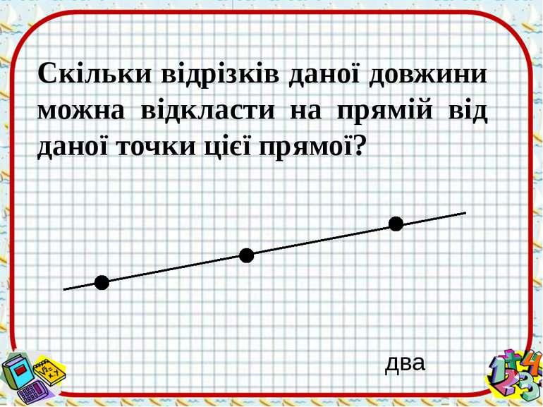 Скільки відрізків даної довжини можна відкласти на прямій від даної точки ціє...