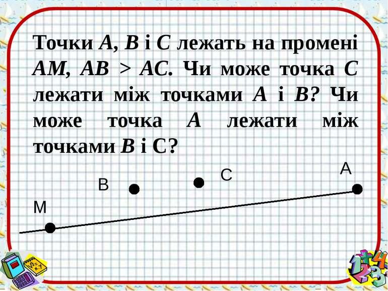 Точки А, В і С лежать на промені AM, АВ > АС. Чи може точка С лежати між точк...