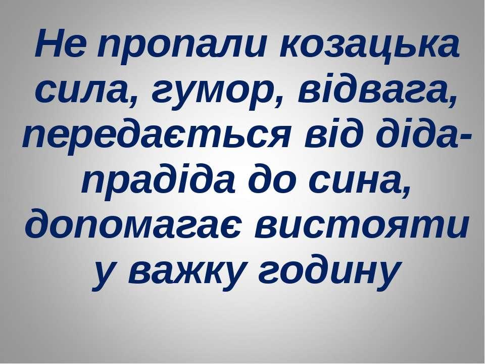 Не пропали козацька сила, гумор, відвага, передається від діда-прадіда до син...