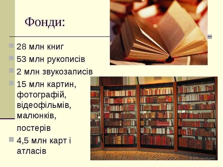 Фонди: 28 млн книг 53 млн рукописів 2 млн звукозаписів 15 млн картин, фотогра...