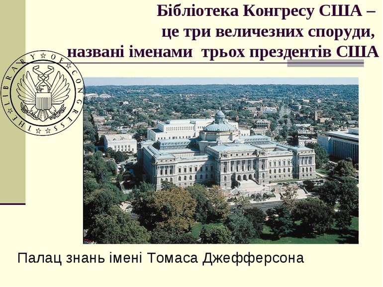 Бібліотека Конгресу США – це три величезних споруди, названі іменами трьох пр...