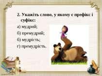 2. Укажіть слово, у якому є префікс і суфікс: а) мудрий; б) премудрий; б) муд...