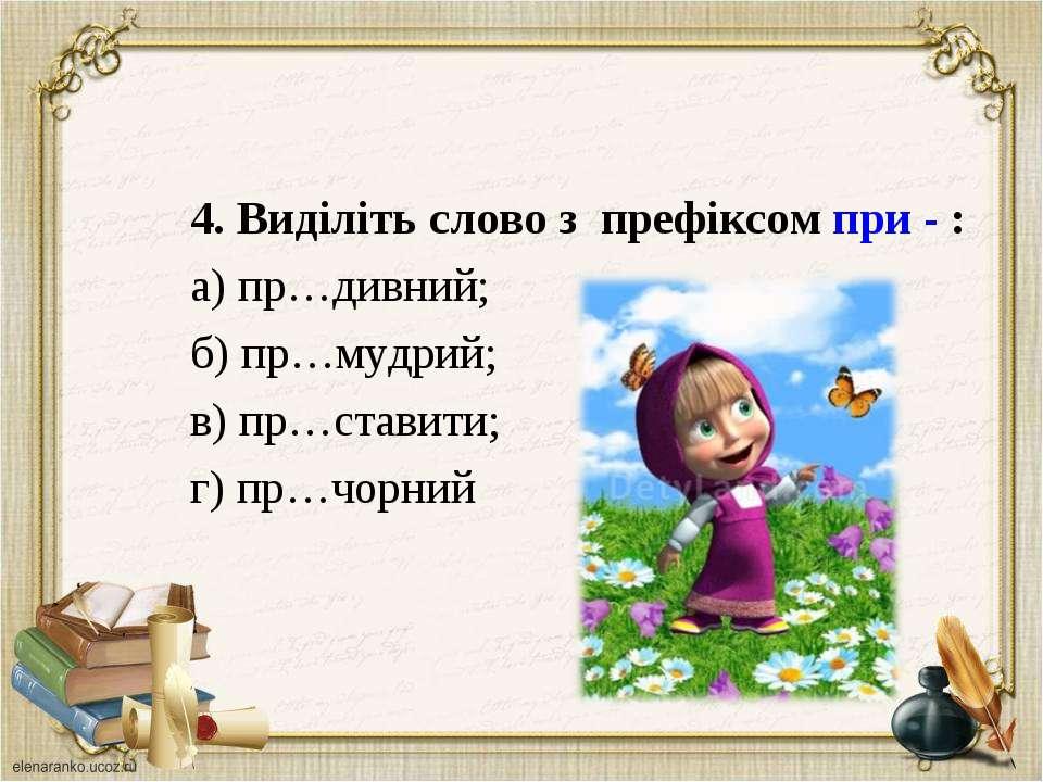4. Виділіть слово з префіксом при - : а) пр…дивний; б) пр…мудрий; в) пр…стави...