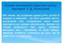 Основи вітчизняної педагогіки успіху закладені К. Д. Ушинським Він писав, що ...