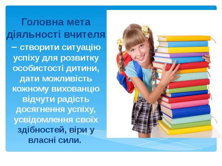 Головна мета діяльності вчителя – створити ситуацію успіху для розвитку особи...