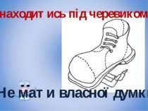 Знаходитись під черевиком Не мати власної думки
