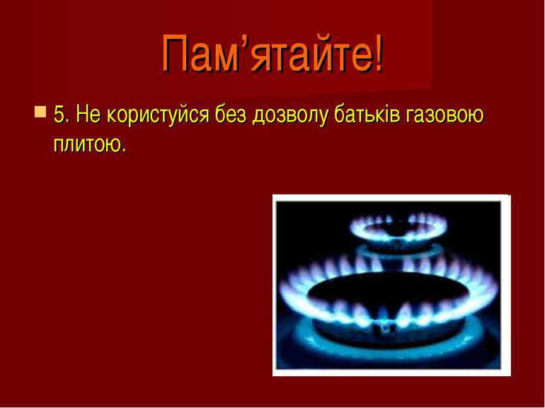 Пам'ятайте! 5. Не користуйся без дозволу батьків газовою плитою.