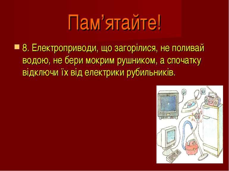 Пам'ятайте! 8. Електроприводи, що загорілися, не поливай водою, не бери мокри...