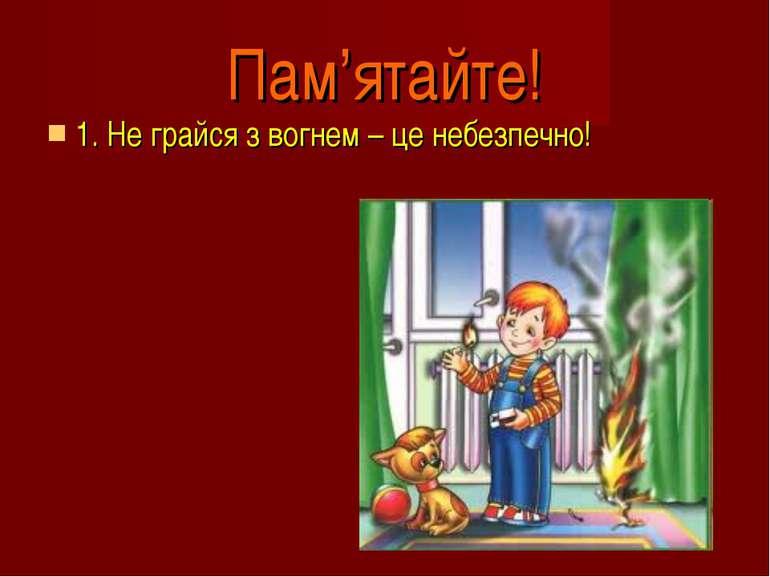 1. Не грайся з вогнем – це небезпечно! Пам'ятайте!