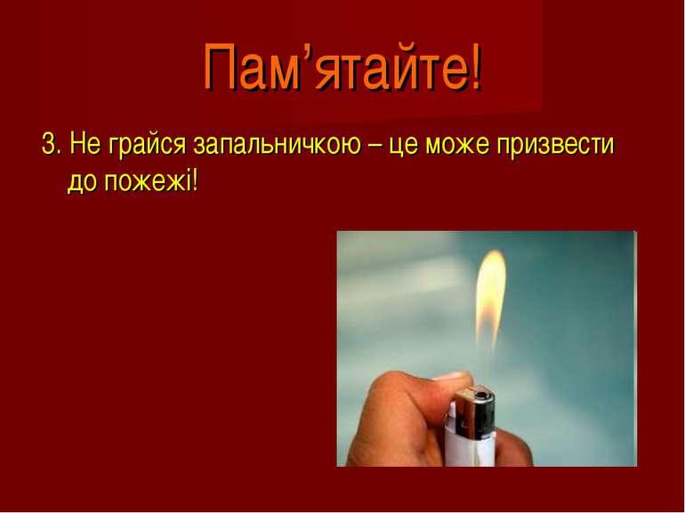 Пам'ятайте! 3. Не грайся запальничкою – це може призвести до пожежі!