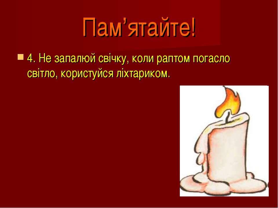 Пам'ятайте! 4. Не запалюй свічку, коли раптом погасло світло, користуйся ліхт...