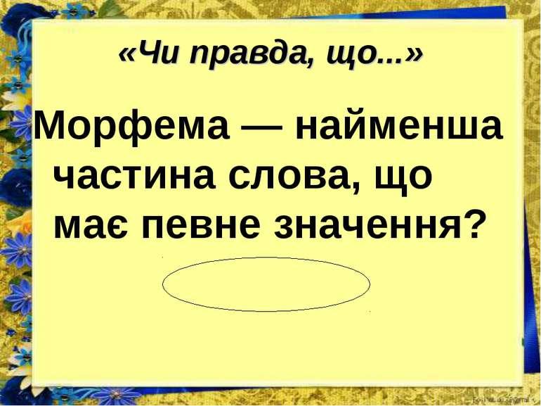 «Чи правда, що...» Морфема — найменша частина слова, що має певне значення? п...