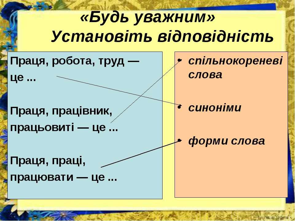 «Будь уважним» Установіть відповідність Праця, робота, труд — це ... Праця, п...
