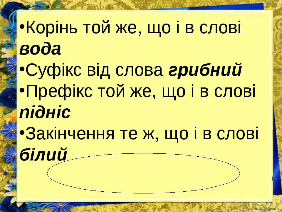 Корінь той же, що і в слові вода Суфікс від слова грибний Префікс той же, що ...