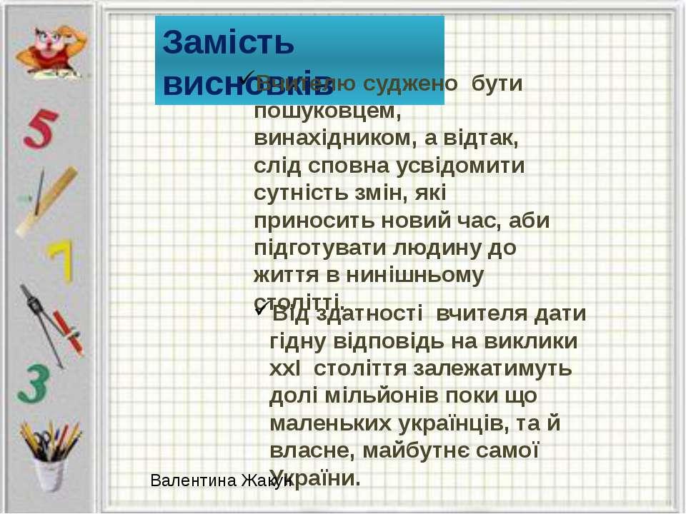 Замість висновків Вчителю суджено бути пошуковцем, винахідником, а відтак, сл...