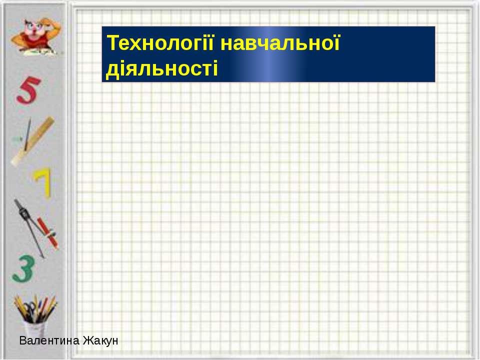 Технології навчальної діяльності Валентина Жакун