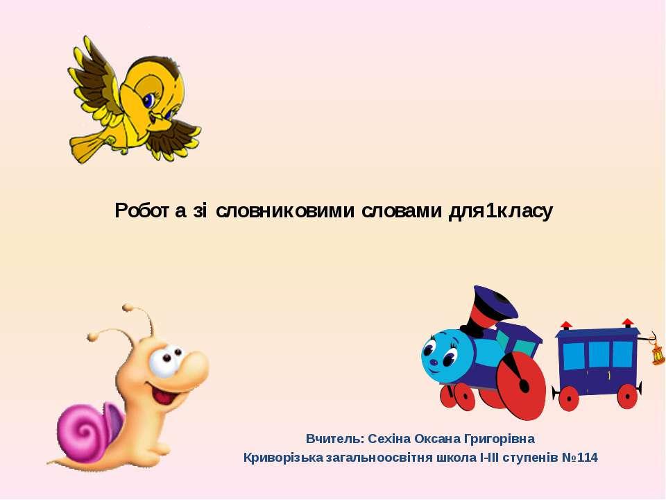 Робота зі словниковими словами для1класу Вчитель: Сехіна Оксана Григорівна Кр...
