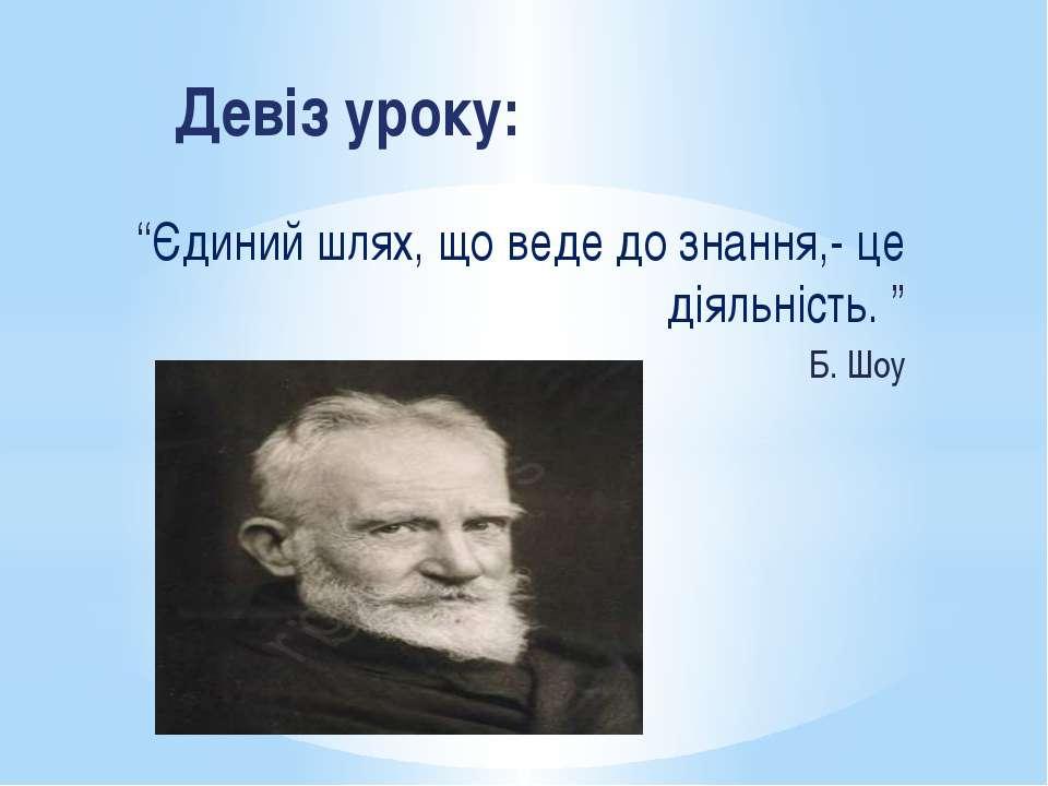 """Девіз уроку: """"Єдиний шлях, що веде до знання,- це діяльність. """" Б. Шоу"""