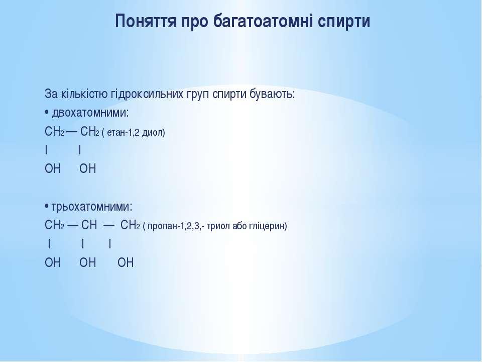 За кількістю гідроксильних груп спирти бувають: • двохатомними: CH2 — CH2 ( е...