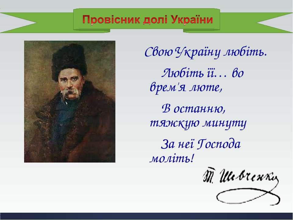 Свою Україну любіть. Любіть її… во врем'я люте, В останню, тяжкую минуту За н...