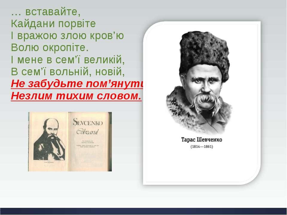 … вставайте, Кайдани порвіте І вражою злою кров'ю Волю окропіте. І мене в сем...