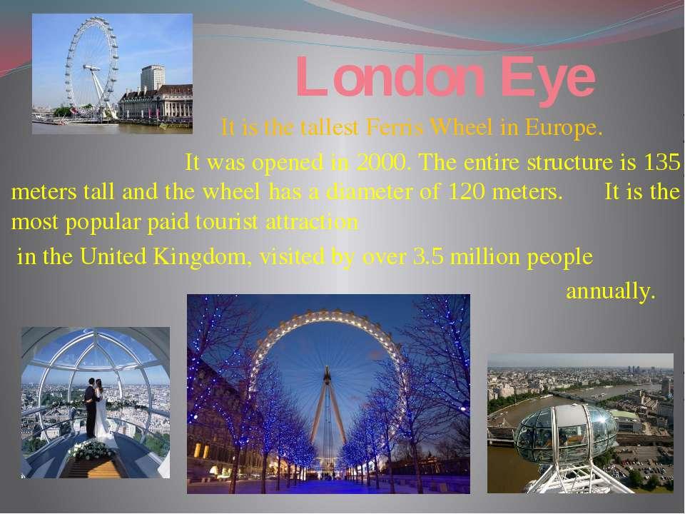 London Eye It is the tallest Ferris Wheel in Europe. It was opened in 2000. T...