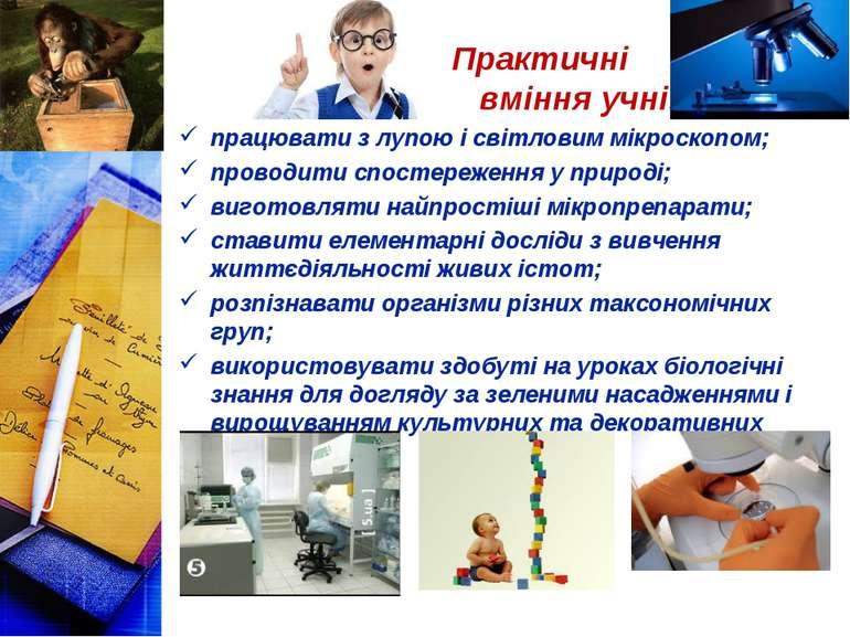 Практичні вміння учнів: працювати з лупою і світловим мікроскопом; проводити ...