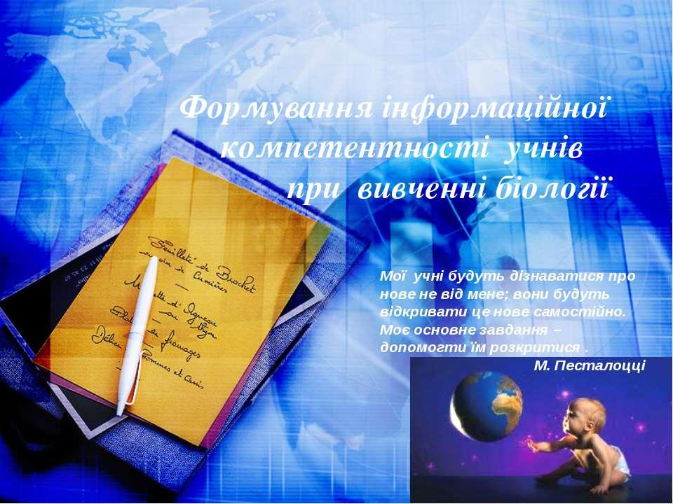 Формування інформаційної компетентності учнів при вивченні біології Мої учні ...