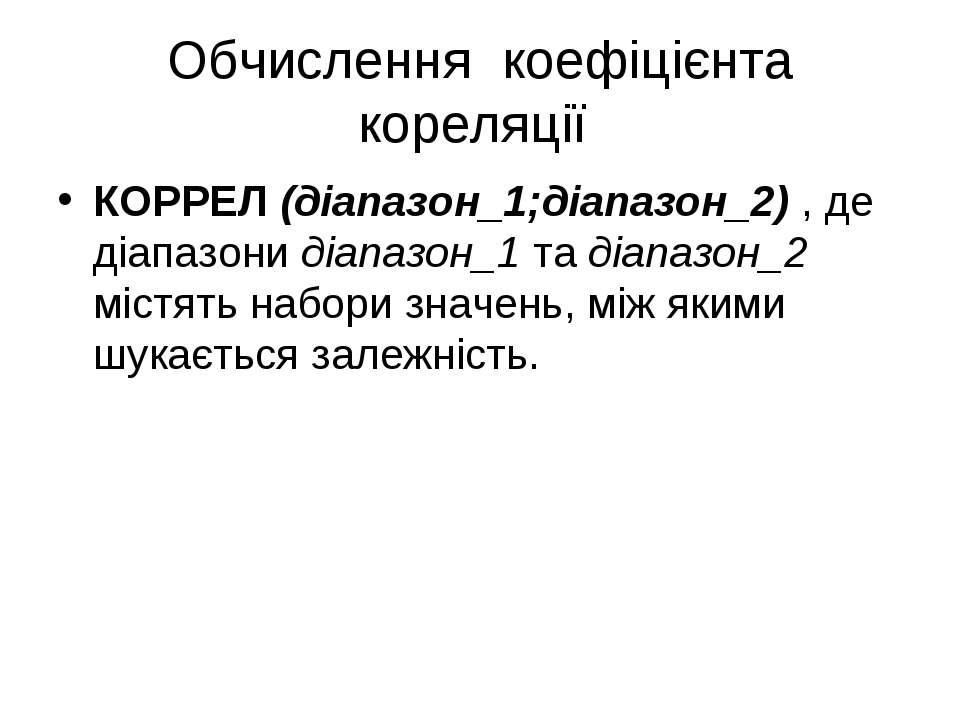 Обчислення коефіцієнта кореляції КОРРЕЛ (діапазон_1;діапазон_2) , де діапазон...