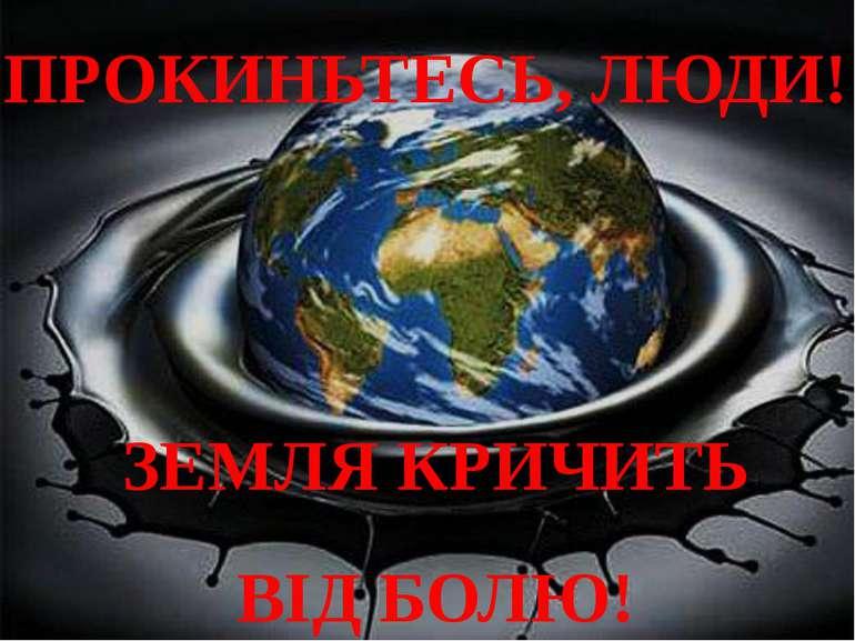 ПРОКИНЬТЕСЬ, ЛЮДИ! ЗЕМЛЯ КРИЧИТЬ ВІД БОЛЮ!