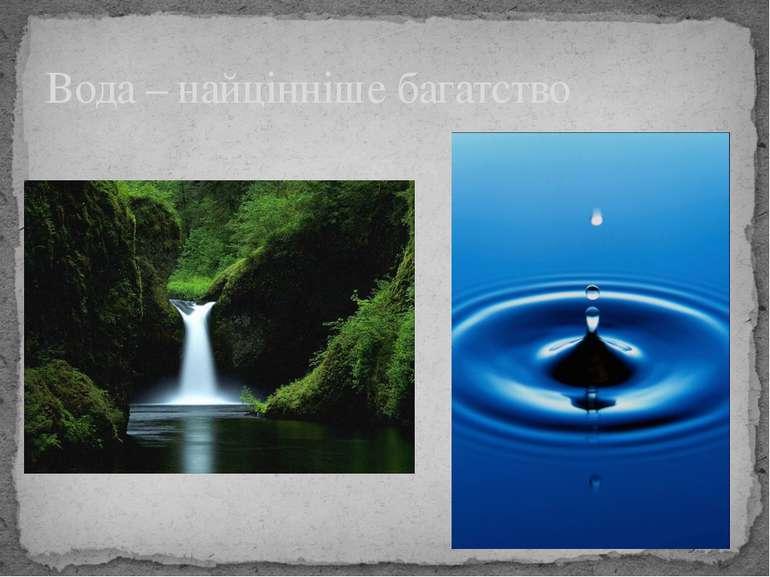 Вода – найцінніше багатство Вода – найцінніше багатство. Без неї неможливе жи...