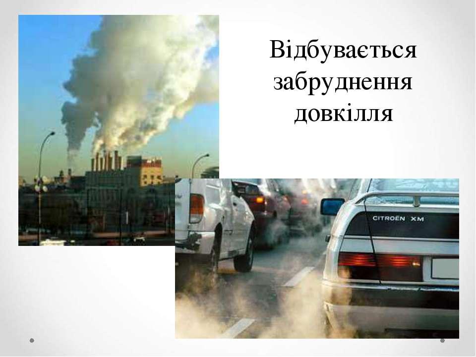 Відбувається забруднення довкілля
