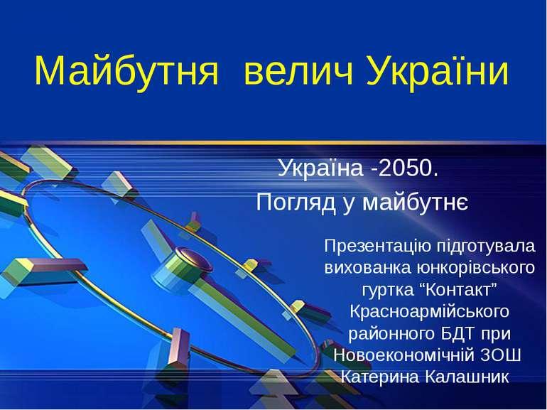 Майбутня велич України Україна -2050. Погляд у майбутнє Презентацію підготува...