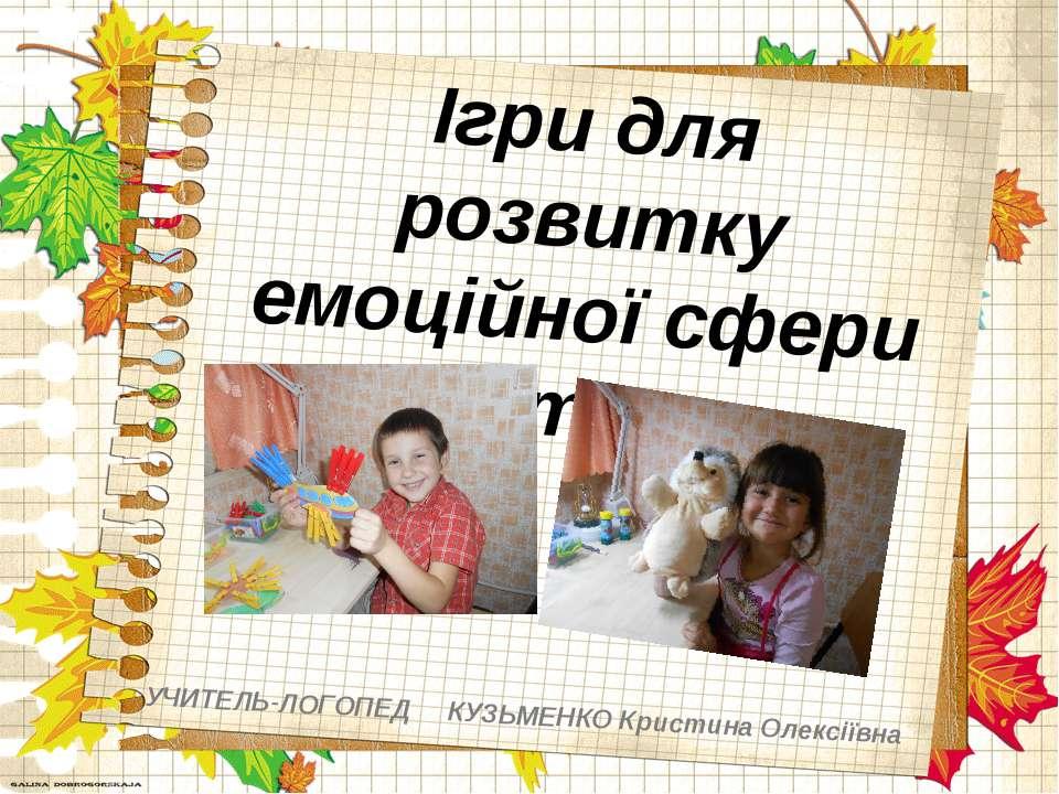 Ігри для розвитку емоційної сфери дитини УЧИТЕЛЬ-ЛОГОПЕД КУЗЬМЕНКО Кристина О...