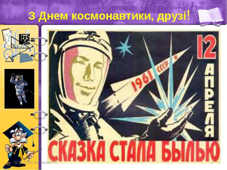 З Днем космонавтики, друзі! 31.03.2014 Калашник Н.І. *