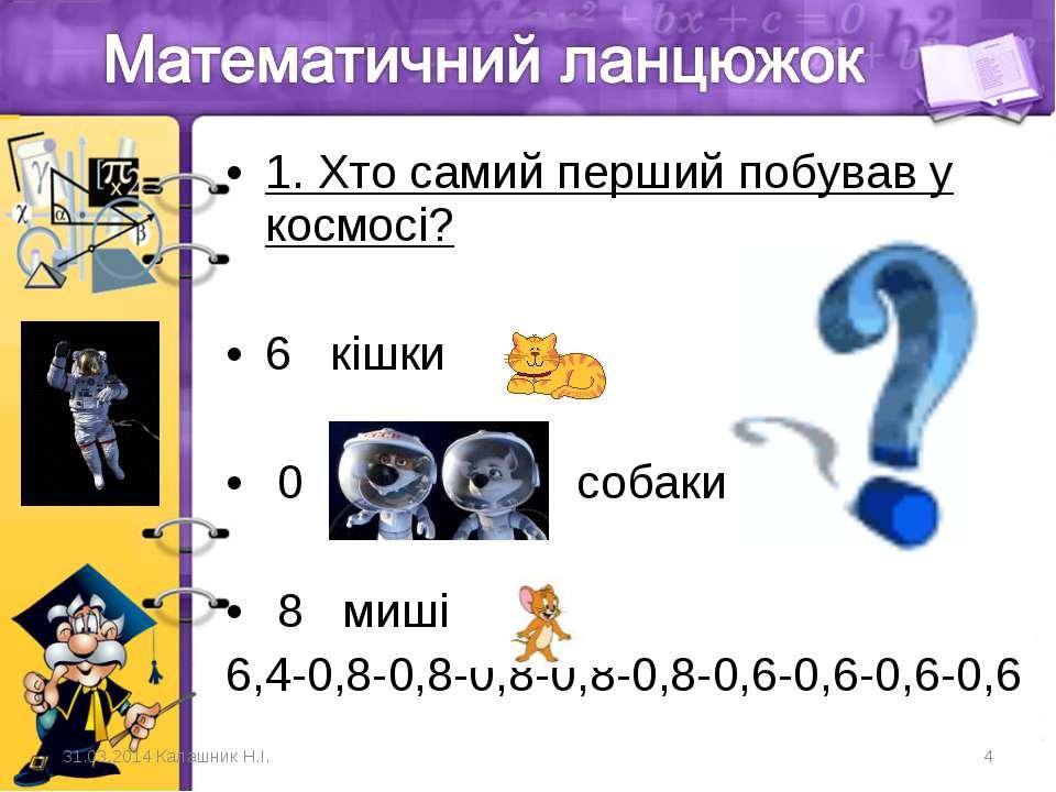 1. Хто самий перший побував у космосі? 6 кішки 0 собаки 8 миші 6,4-0,8-0,8-0...