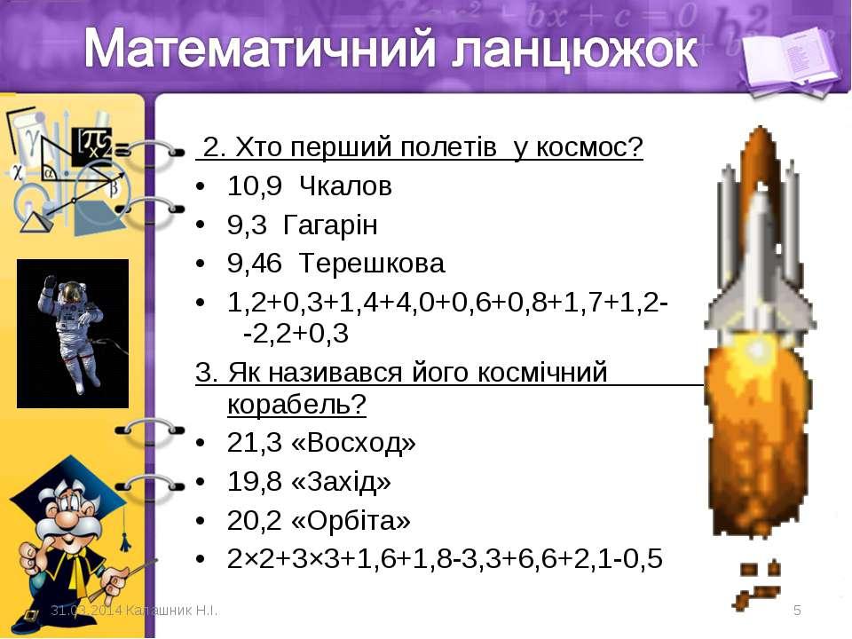 2. Хто перший полетів у космос? 10,9 Чкалов 9,3 Гагарін    9,46 Терешкова ...