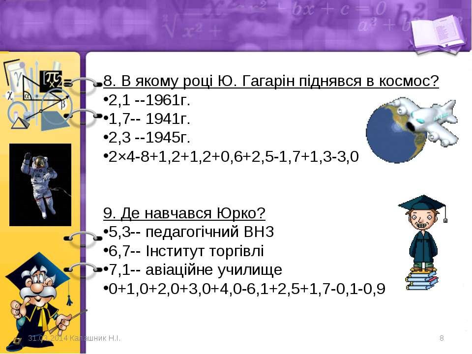 8. В якому році Ю. Гагарін піднявся в космос? 2,1 --1961г. 1,7-- 1941г.   ...