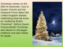 Christmas comes on the 25th of December. Due to Queen Victoria and her husban...