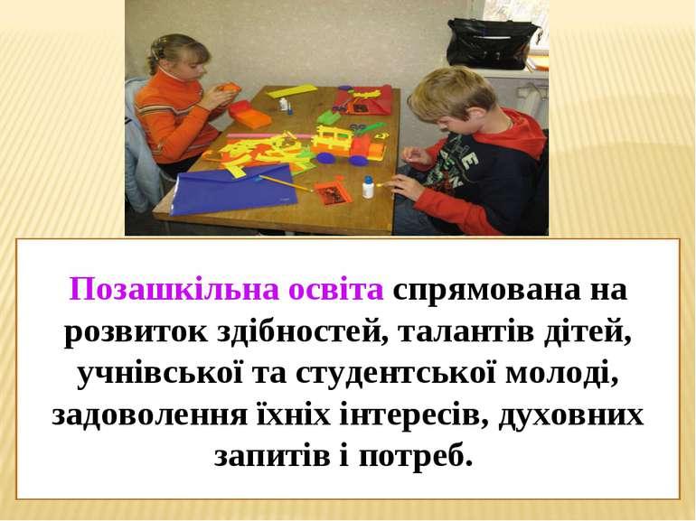 Позашкільна освіта спрямована на розвиток здібностей, талантів дітей, учнівсь...