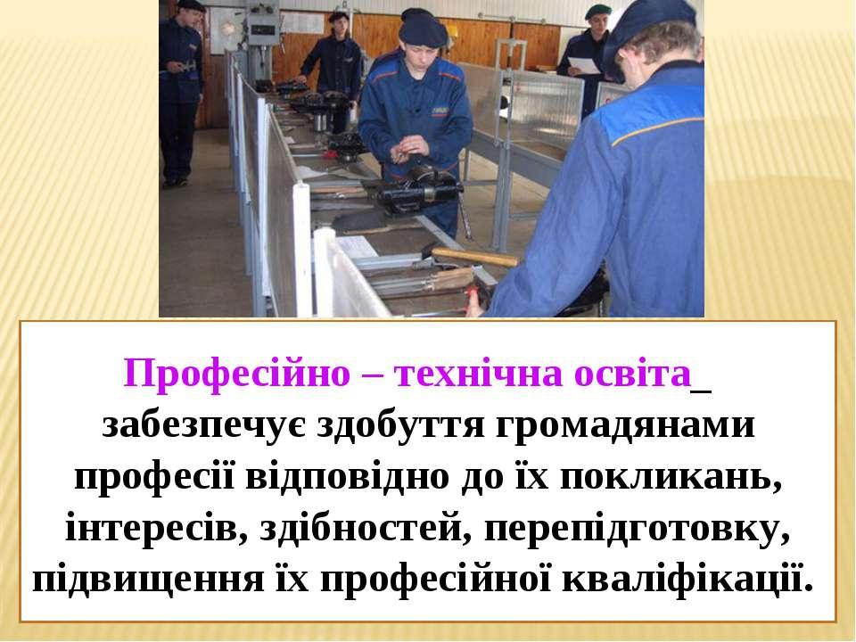 Професійно – технічна освіта забезпечує здобуття громадянами професії відпові...