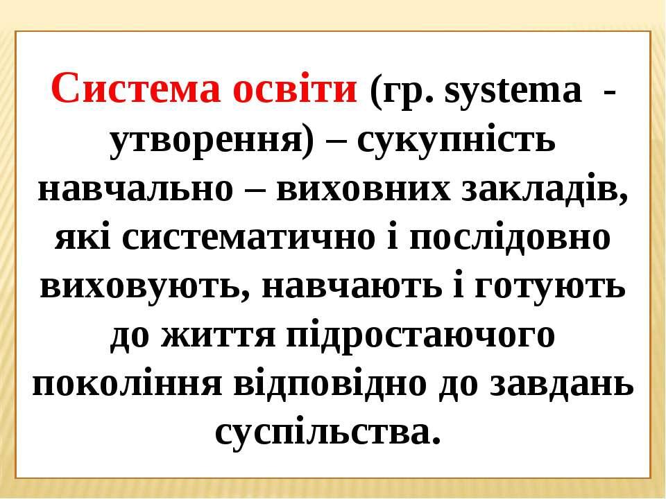 Система освіти (гр. systema - утворення) – сукупність навчально – виховних за...