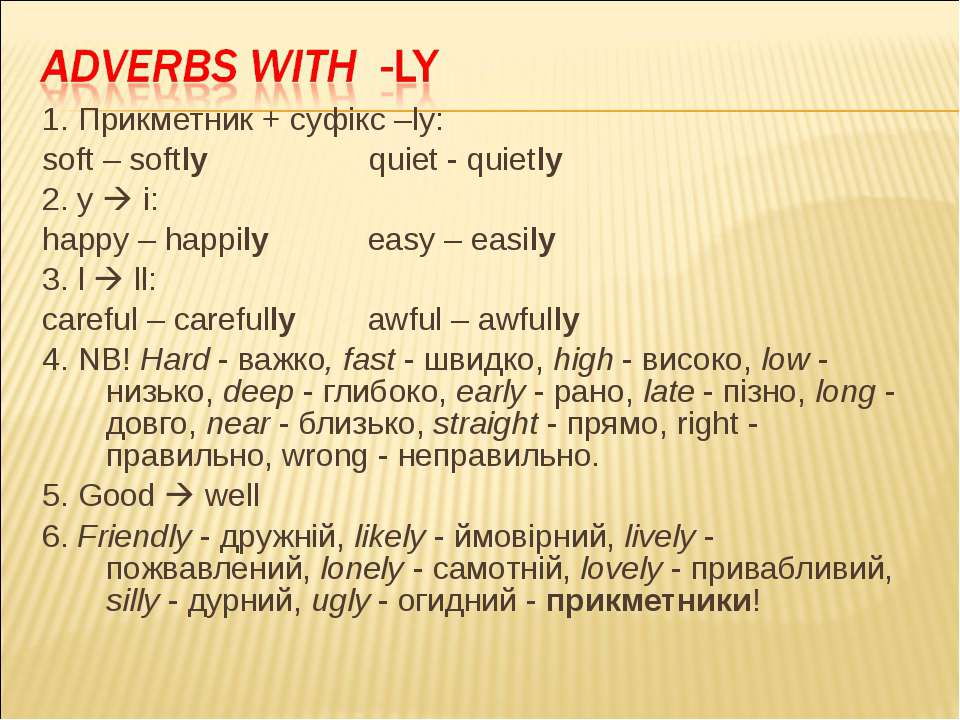 1. Прикметник + суфікс –ly: soft – softly quiet - quietly 2. y i: happy – hap...