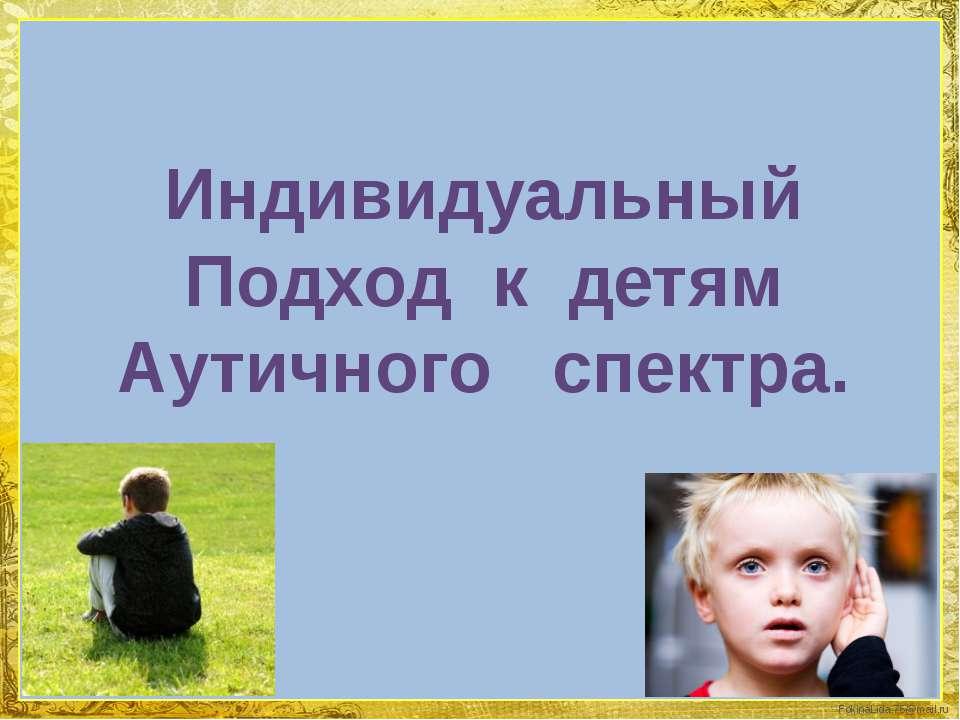 Индивидуальный Подход к детям Аутичного спектра. FokinaLida.75@mail.ru
