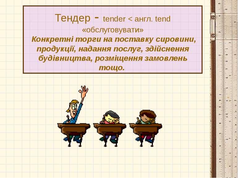 Тендер - tender < англ. tend «обслуговувати» Конкретні торги на поставку сиро...