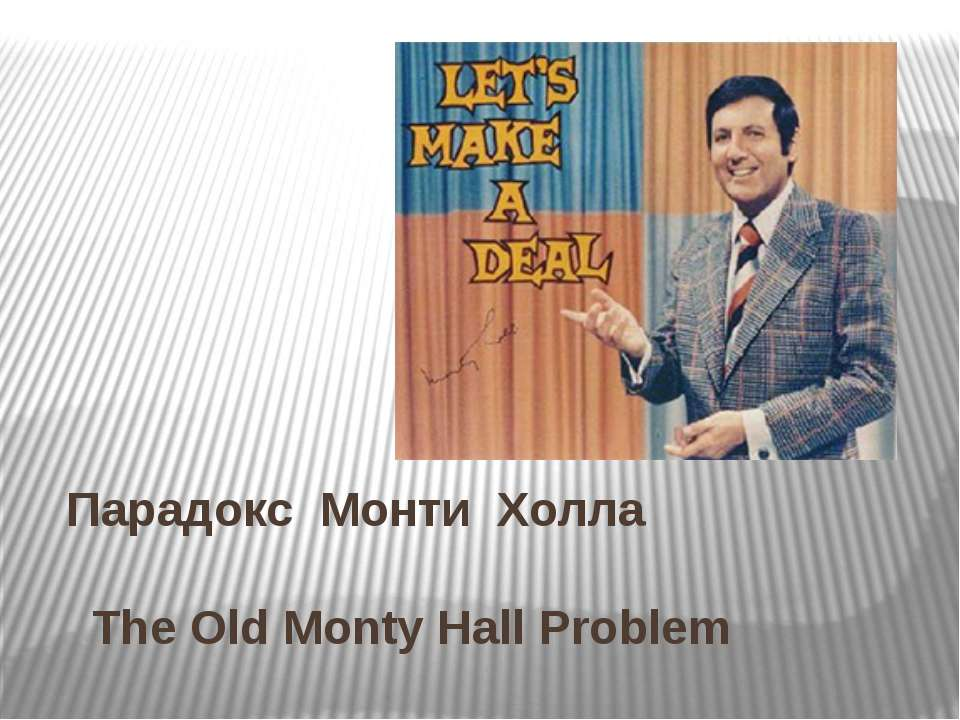 Парадокс Монти Холла The Old Monty Hall Problem