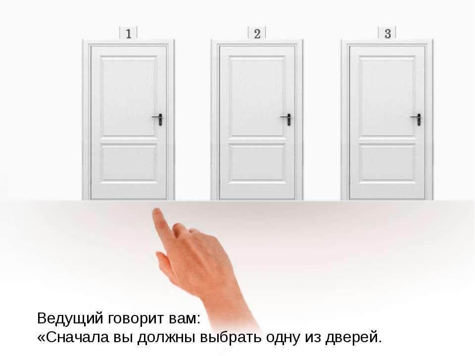 Ведущий говорит вам: «Сначала вы должны выбрать одну из дверей.