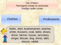 Гра «False» Розподіли слова по колонках Знайди зайві слова Clothes Profession...